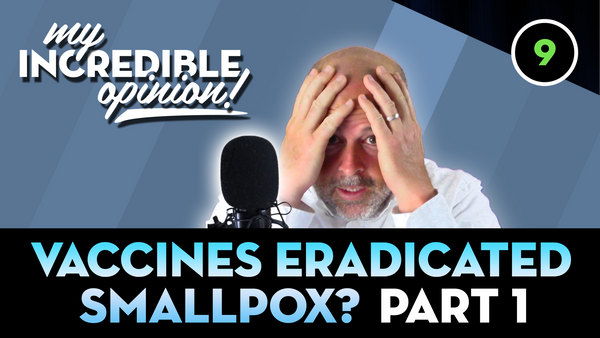 Ep 09- Vaccines Eradicated Small Pox? Part 1