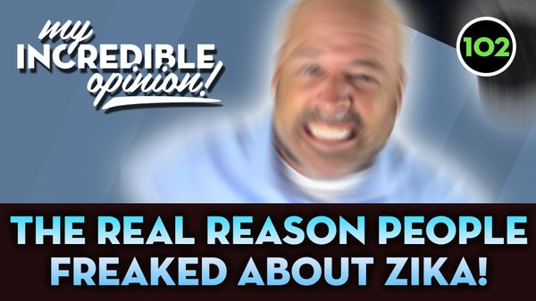 Ep 102- Real Reason People Freaked About Zika! [My Incredible Opinion]