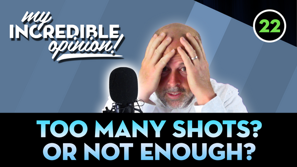 Ep 22- Too many Shots! Or Not Enough?